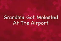 Grandma Got Molested At The Airport